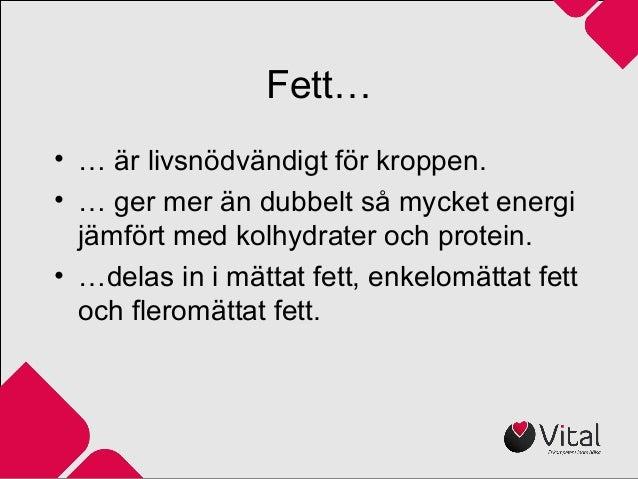 Fett… • … är livsnödvändigt för kroppen. • … ger mer än dubbelt så mycket energi jämfört med kolhydrater och protein. • …d...