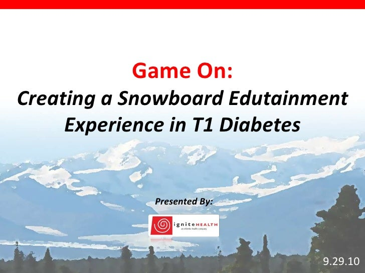 9.29.10 Game On: Creating a Snowboard Edutainment Experience in T1 Diabetes Presented By: