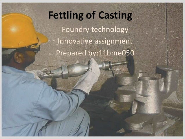 Fettling of Casting Foundry technology Innovative assignment Prepared by:11bme050