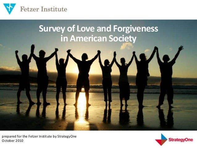 1 Survey of Love and Forgiveness in American Society prepared for the Fetzer Institute by StrategyOne October 2010