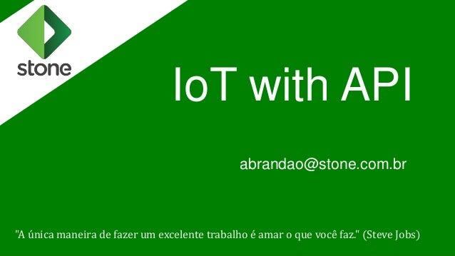 """IoT with API abrandao@stone.com.br """"A única maneira de fazer um excelente trabalho é amar o que você faz."""" (Steve Jobs)"""