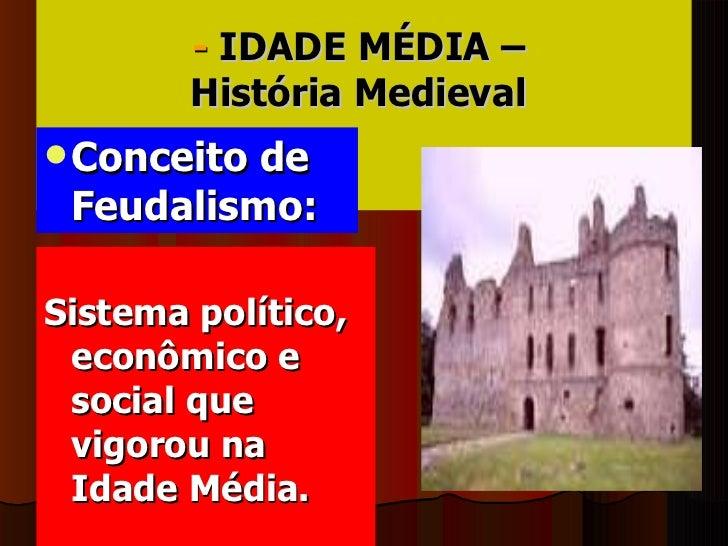 -  IDADE MÉDIA –  História Medieval   <ul><li>Conceito de  Feudalismo: </li></ul><ul><li>Sistema político, econômico e soc...