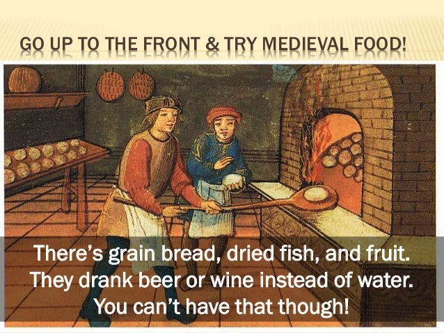 GO UP TO THE FRONT & TRY MEDIEVAL FOOD!  There's grain bread, dried fish, and fruit. They drank beer or wine instead of wa...