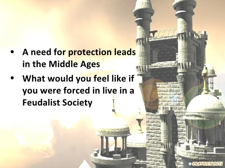 • A need for protection leads  in the Middle Ages• What would you feel like if  you were forced in live in a  Feudalist So...