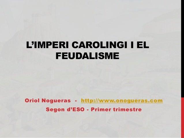 L'IMPERI CAROLINGI I EL FEUDALISME Oriol Nogueras - http://www.onogueras.com Segon d'ESO - Primer trimestre