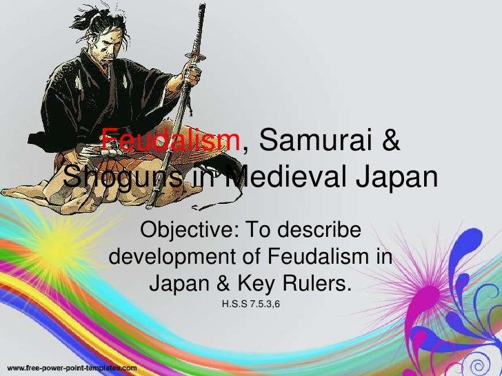 Feudalism, Samurai & Shoguns in Medieval Japan<br />Objective: To describe development of Feudalism in Japan & Key Rulers....