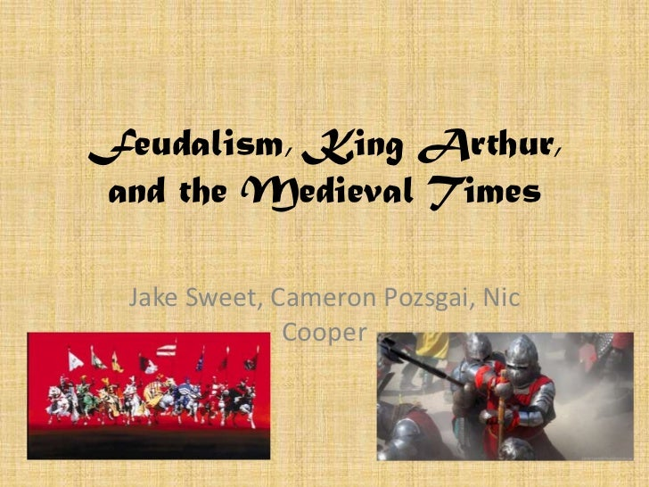 Feudalism, King Arthur,and the Medieval Times  Jake Sweet, Cameron Pozsgai, Nic               Cooper