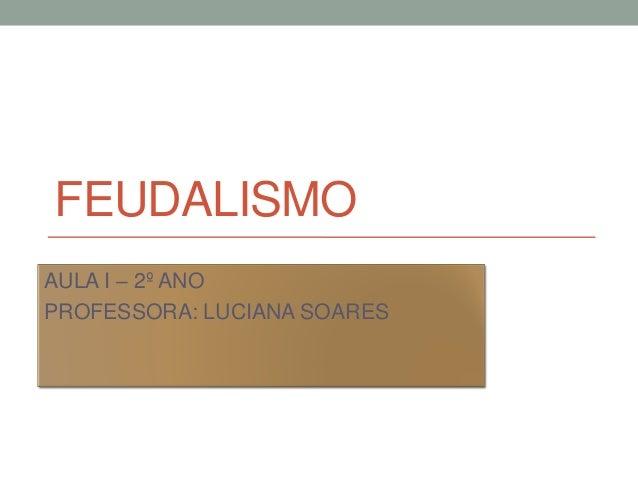 FEUDALISMO AULA I – 2º ANO PROFESSORA: LUCIANA SOARES