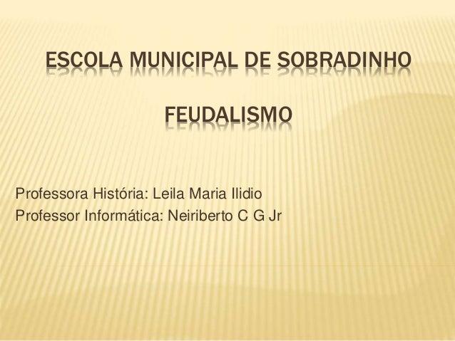 ESCOLA MUNICIPAL DE SOBRADINHO FEUDALISMO Professora História: Leila Maria Ilidio Professor Informática: Neiriberto C G Jr