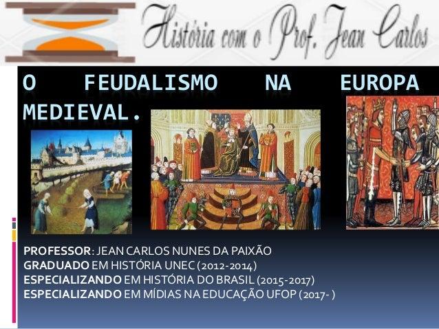 O FEUDALISMO NA EUROPA MEDIEVAL. PROFESSOR: JEAN CARLOS NUNES DA PAIXÃO GRADUADO EM HISTÓRIA UNEC (2012-2014) ESPECIALIZAN...