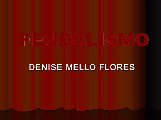 FEUDALISMOFEUDALISMO DENISE MELLO FLORESDENISE MELLO FLORES
