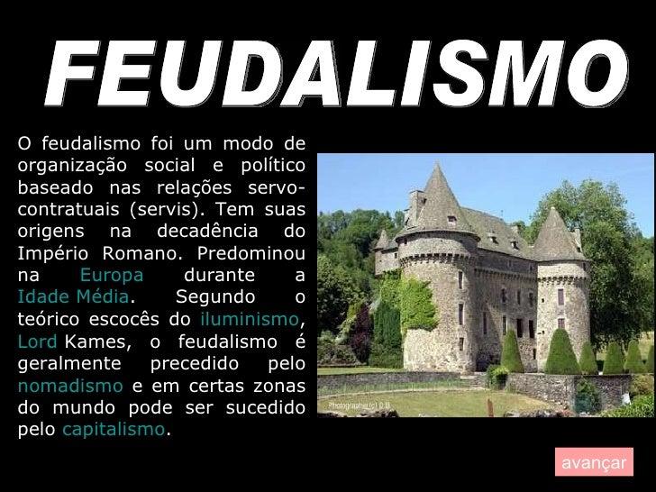 FEUDALISMO O feudalismo foi um modo de organização social e político baseado nas relações servo-contratuais (servis). Tem ...