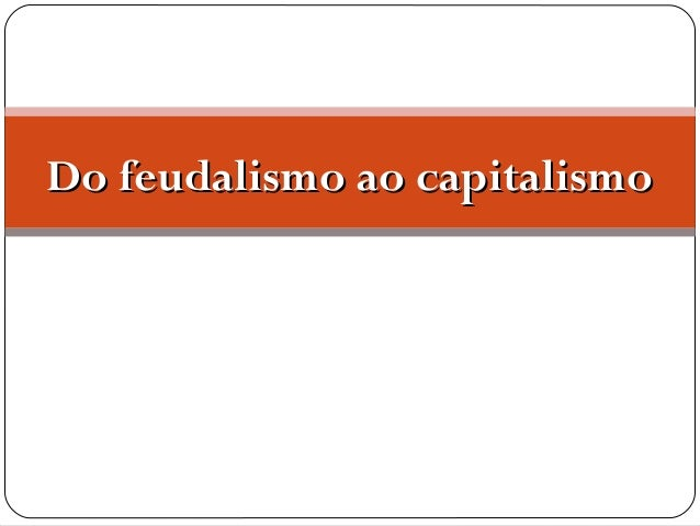Do feudalismo ao capitalismoDo feudalismo ao capitalismo