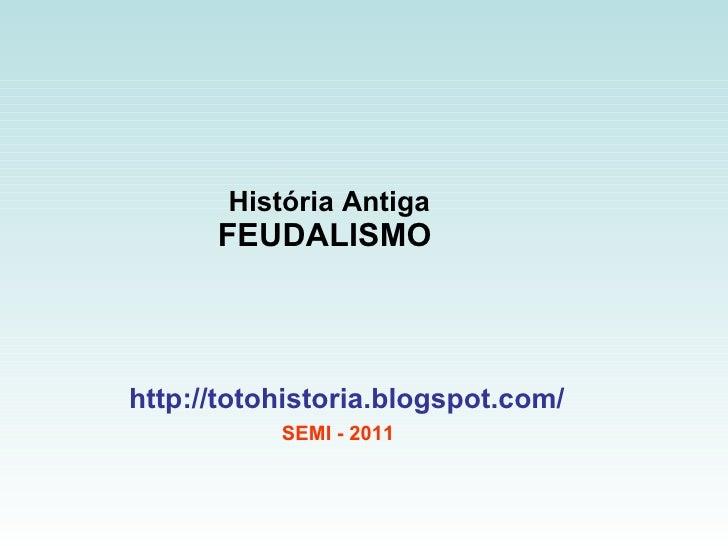 História Antiga FEUDALISMO  http://totohistoria.blogspot.com/ SEMI - 2011