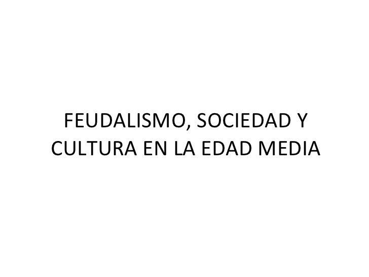 FEUDALISMO, SOCIEDAD Y CULTURA EN LA EDAD MEDIA