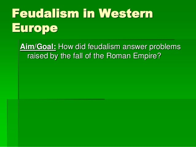 Feudalism in Western Europe Aim/Goal: How did feudalism answer problems raised by the fall of the Roman Empire?