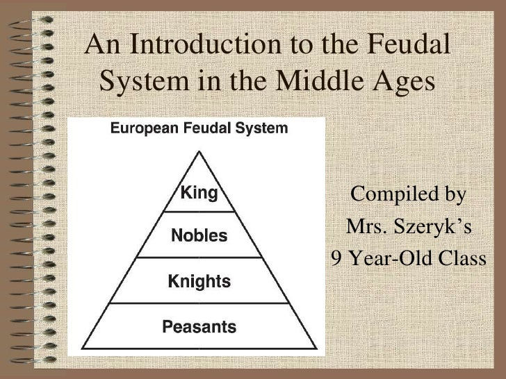 An Introduction to the Feudal System in the Middle Ages                     Compiled by                     Mrs. Szeryk's ...