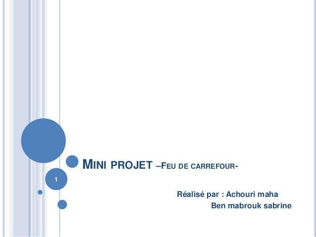 MINI PROJET –FEU DE CARREFOUR- Réalisé par : Achouri maha Ben mabrouk sabrine 1