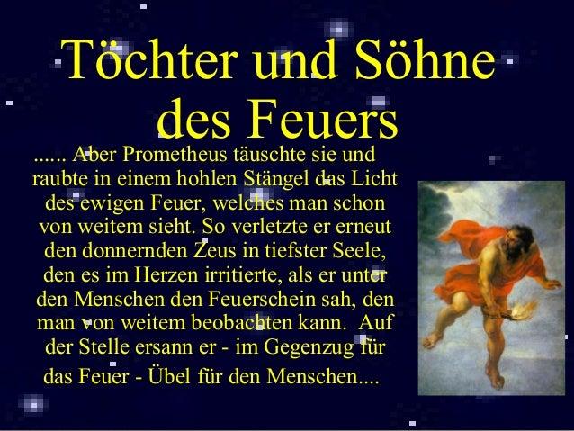 Töchter und Söhne des Feuers...... Aber Prometheus täuschte sie und raubte in einem hohlen Stängel das Licht des ewigen Fe...