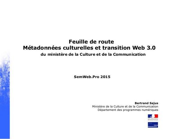 Feuille de route Métadonnées culturelles et transition Web 3.0 du ministère de la Culture et de la Communication SemWeb.Pr...