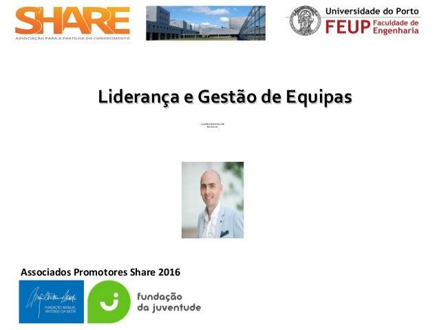 Associados Promotores Share 2016 Liderança e Gestão de EquipasLiderança e Gestão de Equipas 25 de Novembro de 2016 Marco L...