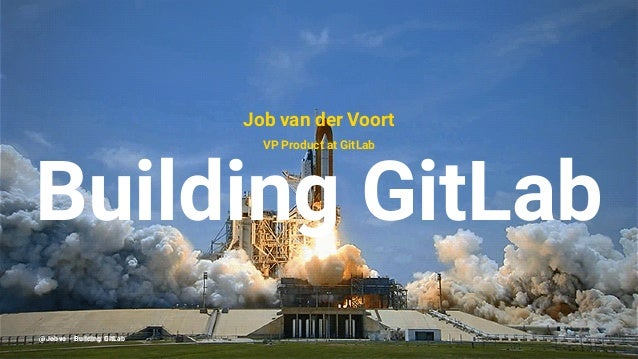 Job van der Voort VP Product at GitLab Building GitLab @Jobvo - Building GitLab