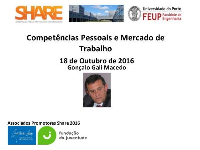 Associados Promotores Share 2016 Competências Pessoais e Mercado de Trabalho 18 de Outubro de 2016 Gonçalo Gali Macedo
