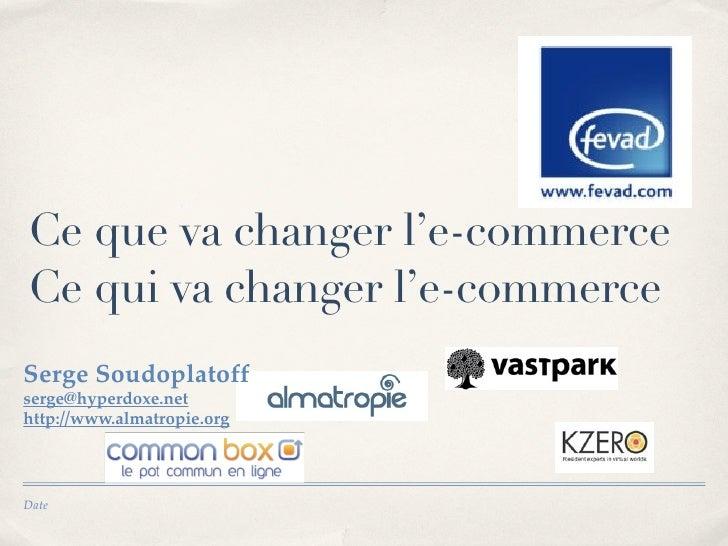 Ce que va changer l'e-commerce Ce qui va changer l'e-commerce Serge Soudoplatoff serge@hyperdoxe.net http://www.almatropie...