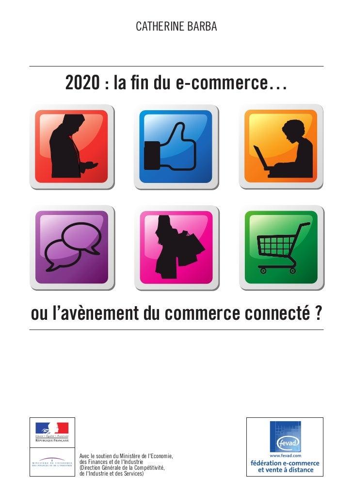 CATHERINE BARBA    2020 : la fin du e-commerce…ou l'avènement du commerce connecté ?      Avec le soutien du Ministère de ...