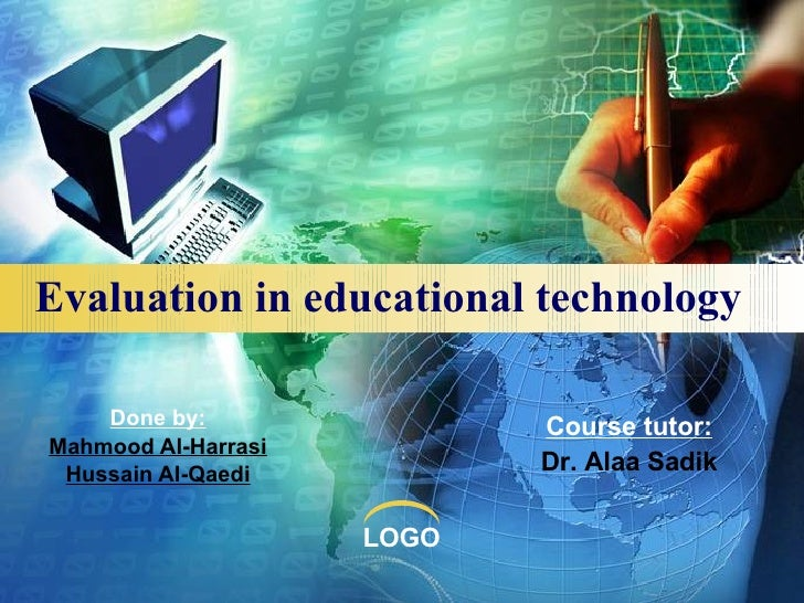 Evaluation in educational technology Done by: Mahmood Al-Harrasi Hussain Al-Qaedi Course tutor: Dr. Alaa Sadik