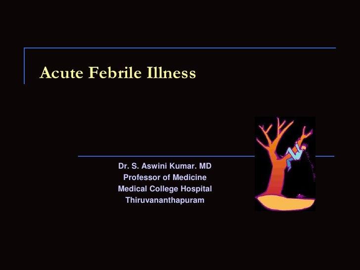 Acute Febrile Illness<br />Dr. S. Aswini Kumar. MD<br />Professor of Medicine<br />Medical College Hospital<br />Thiruvana...