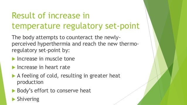 Result of increase in temperature regulatory set-point The body attempts to counteract the newly- perceived hyperthermia a...
