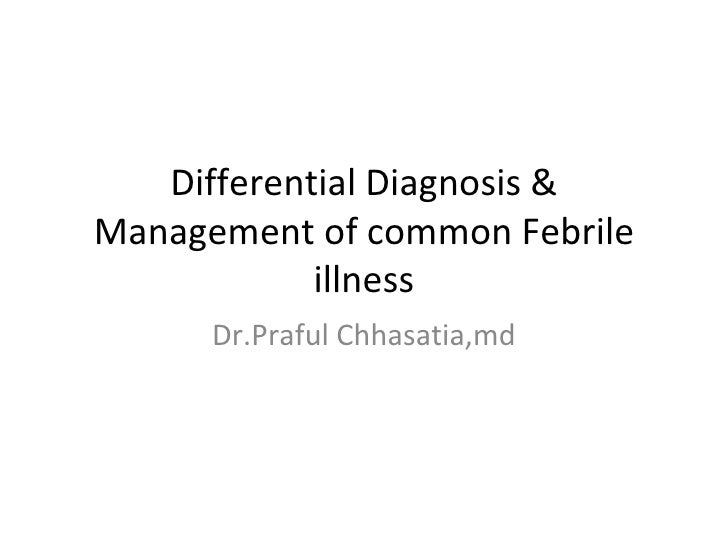 Differential Diagnosis &Management of common Febrile            illness      Dr.Praful Chhasatia,md