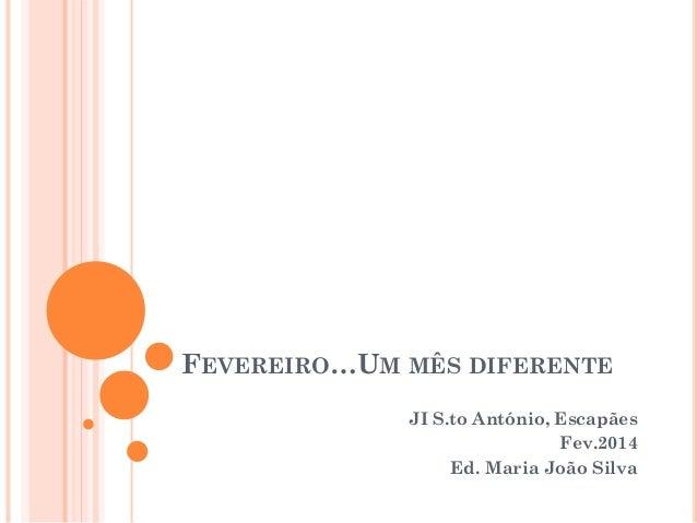 FEVEREIRO…UM MÊS DIFERENTE JI S.to António, Escapães Fev.2014 Ed. Maria João Silva