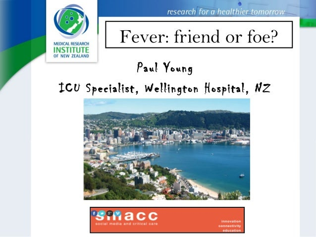 Fever: friend or foe? Paul Young ICU Specialist, Wellington Hospital, NZ