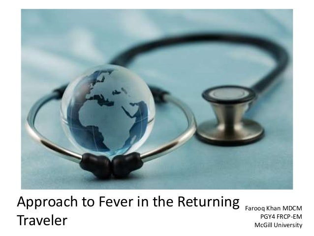 Approach to Fever in the Returning Traveler Farooq Khan MDCM PGY4 FRCP-EM McGill University