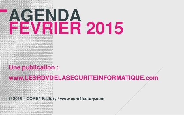 AGENDA FEVRIER 2015 Une publication : www.LESRDVDELASECURITEINFORMATIQUE.com © 2015 – CORE4 Factory / www.core4factory.com