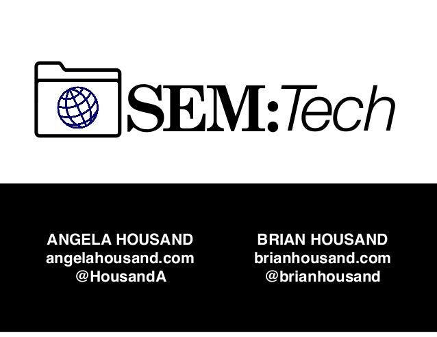 SEM:Tech ANGELA HOUSAND angelahousand.com @HousandA BRIAN HOUSAND brianhousand.com @brianhousand