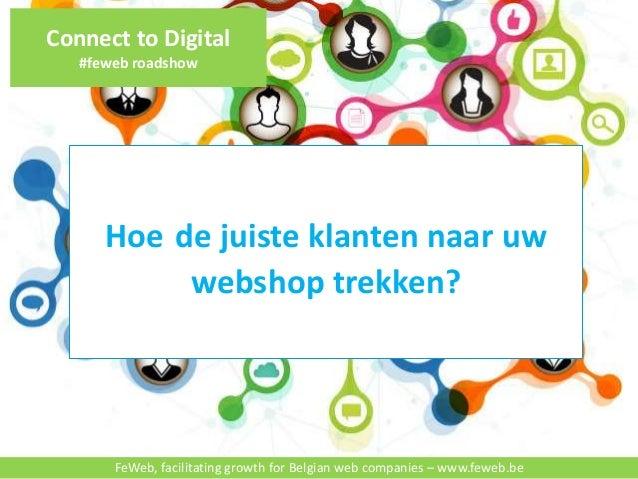 Connect to Digital  #feweb roadshow  Hoe de juiste klanten naar uw  webshop trekken?  FeWeb, facilitating growth for Belgi...