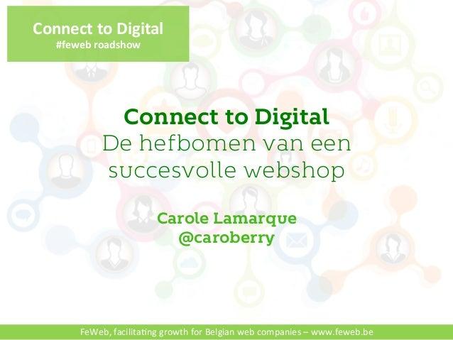 Connect'to'Digital'  #feweb'roadshow'  Connect to Digital  De hefbomen van een  succesvolle webshop  Carole Lamarque  @car...