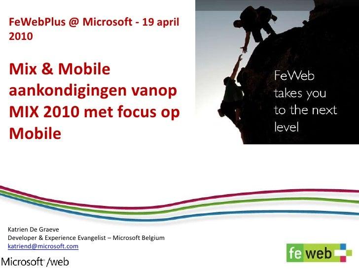 FeWebPlus@ Microsoft - 19 april 2010Mix & Mobile aankondigingen vanop MIX 2010 met focus op Mobile<br />Katrien De GraeveD...