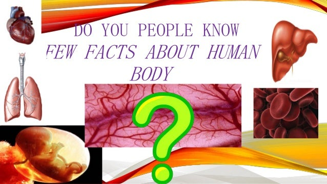 DO YOU PEOPLE KNOW  FEW FACTS ABOUT HUMAN BODY