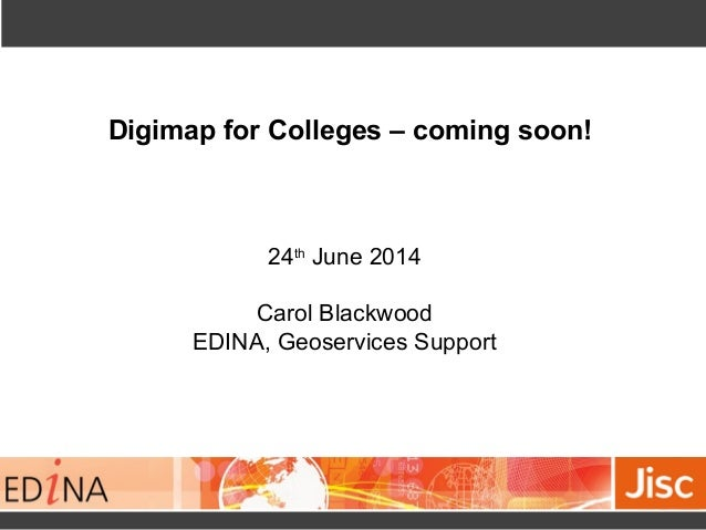 Digimap for Colleges – coming soon!  24th June 2014  Carol Blackwood  EDINA, Geoservices Support