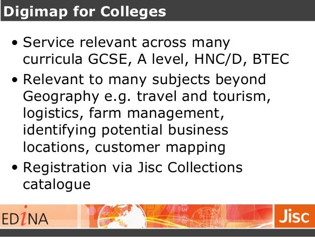 Digimap for Colleges  • Service relevant across many  curricula GCSE, A level, HNC/D, BTEC  • Relevant to many subjects be...
