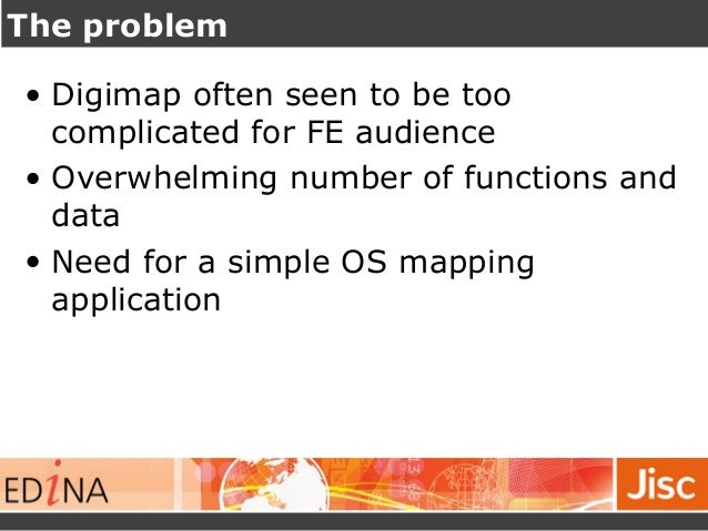 The problem  • Digimap often seen to be too  complicated for FE audience  • Overwhelming number of functions and  data  • ...