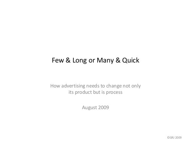 Few & Long or Many & Quick How advertising needs to change not only its product but is process August 2009 ©GRJ 2009