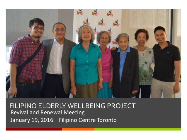 FILIPINO ELDERLY WELLBEING PROJECT Revival and Renewal Meeting January 19, 2016 | Filipino Centre Toronto