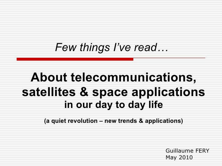 Guillaume FERY May 2010 Few things I've read…   About telecommunications, satellites & space applications in our day to da...