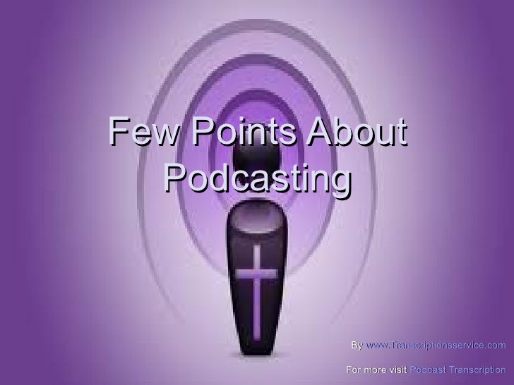 Few Points About  Podcasting             By www.Transcriptionsservice.com            For more visit Podcast Transcription