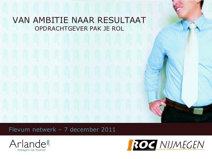 VAN AMBITIE NAAR RESULTAAT       OPDRACHTGEVER PAK JE ROLFlevum netwerk – 7 december 2011
